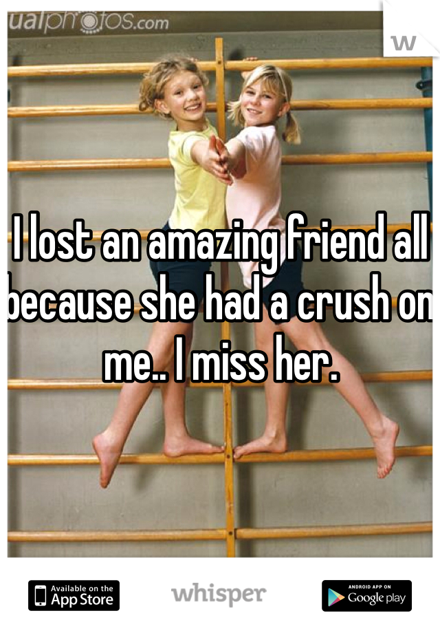 I lost an amazing friend all because she had a crush on me.. I miss her.