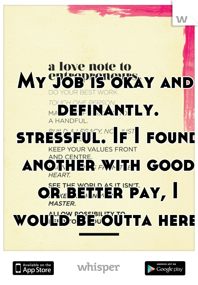 My job is okay and definantly. stressful. If I found another with good or better pay, I would be outta here.