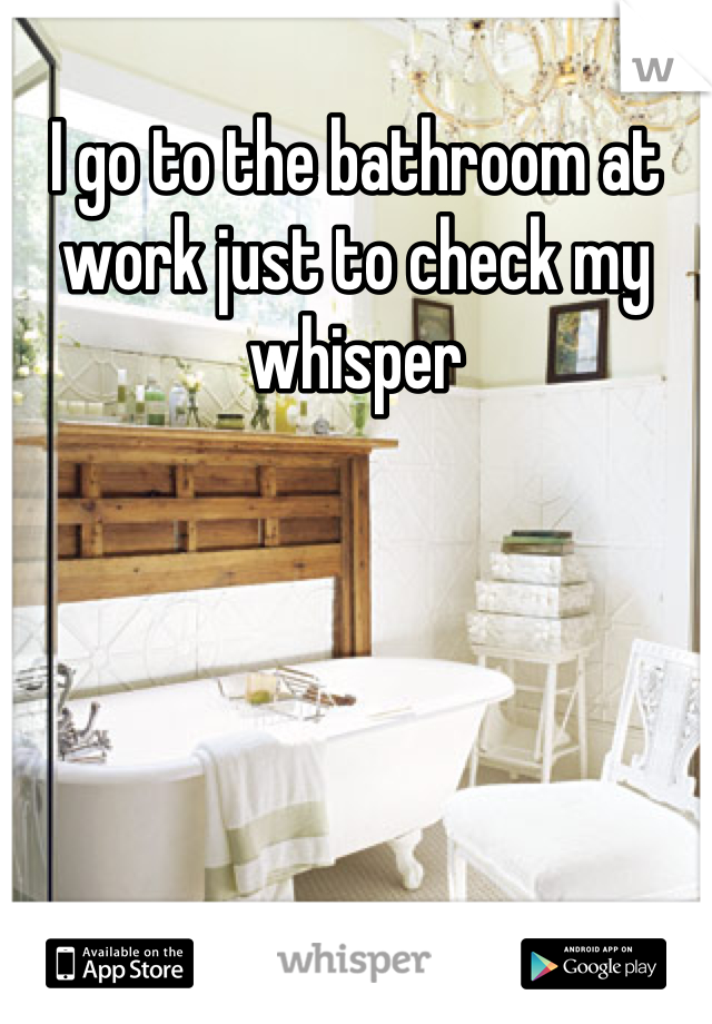 I go to the bathroom at work just to check my whisper