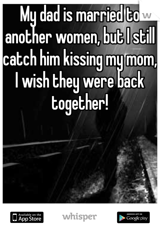 My dad is married to another women, but I still catch him kissing my mom, I wish they were back together!