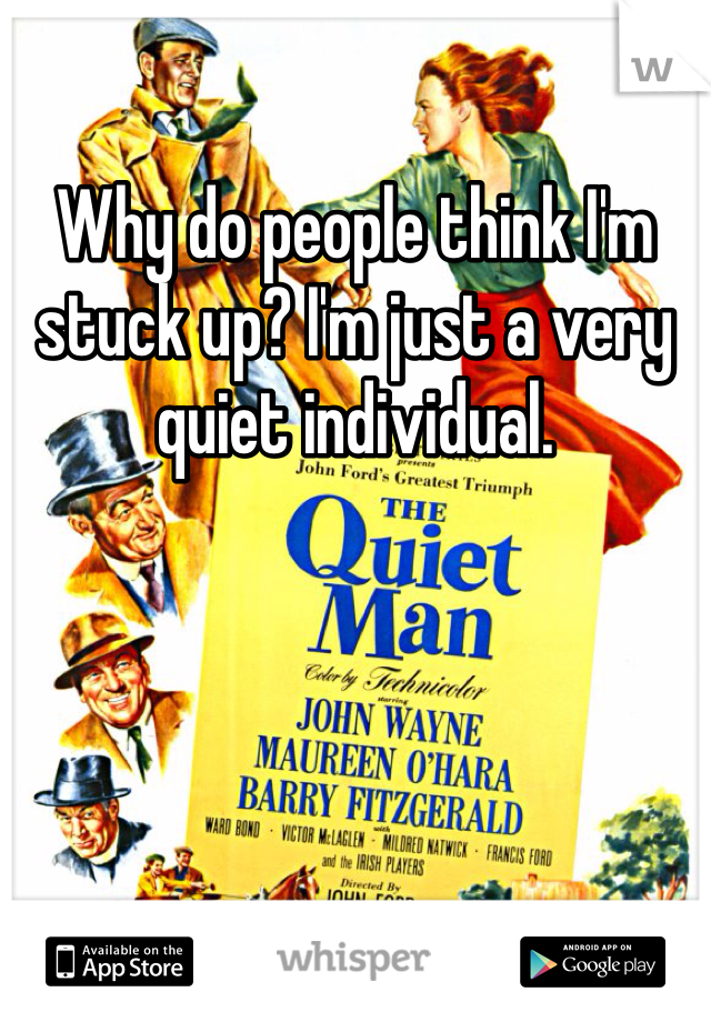 Why do people think I'm stuck up? I'm just a very quiet individual.