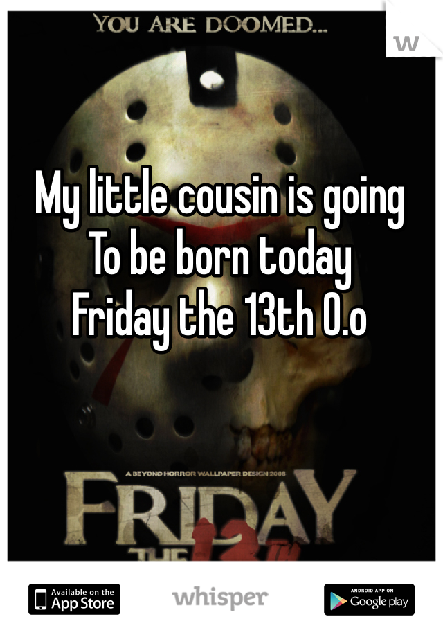 My little cousin is going To be born today  Friday the 13th 0.o