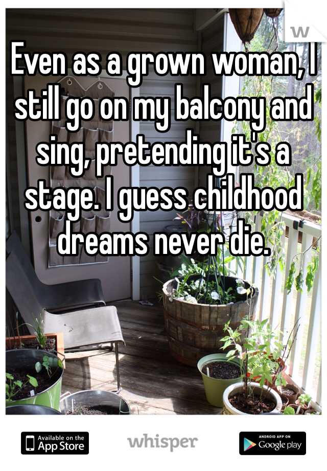 Even as a grown woman, I still go on my balcony and sing, pretending it's a stage. I guess childhood dreams never die.