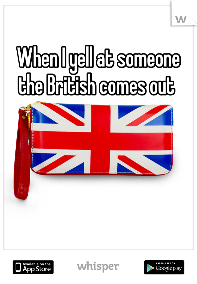 When I yell at someone the British comes out