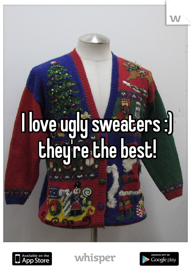I love ugly sweaters :) they're the best!