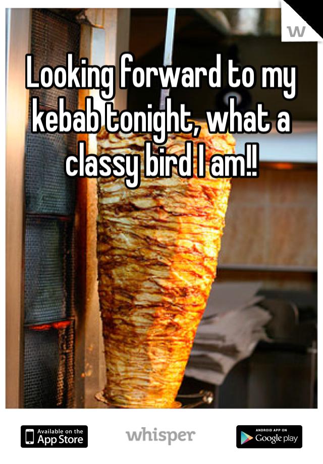 Looking forward to my kebab tonight, what a classy bird I am!!