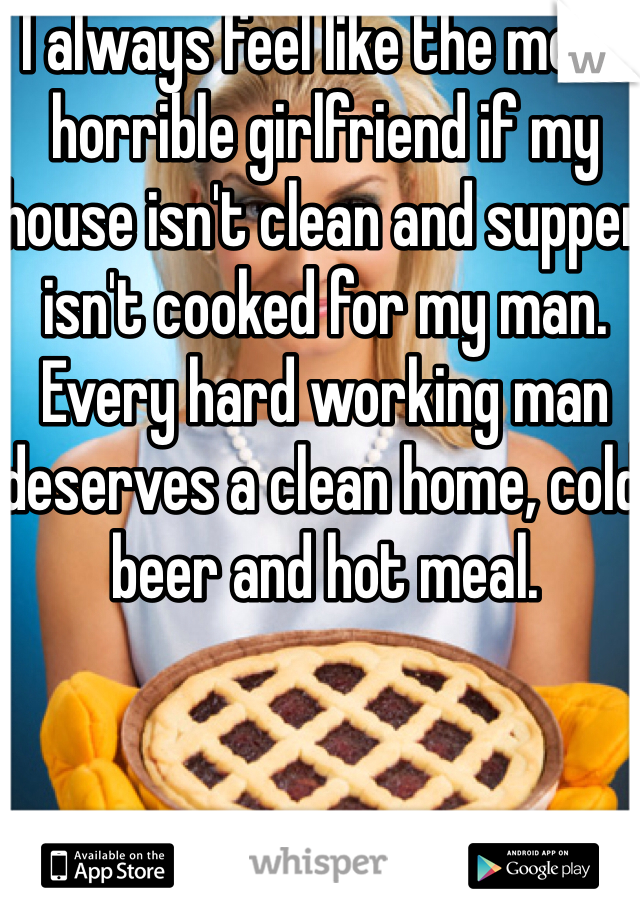 I always feel like the most horrible girlfriend if my house isn't clean and supper isn't cooked for my man. Every hard working man deserves a clean home, cold beer and hot meal.