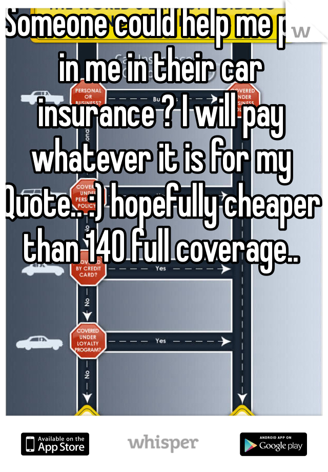 Someone could help me put in me in their car insurance ? I will pay whatever it is for my Quote.. :) hopefully cheaper than 140 full coverage..
