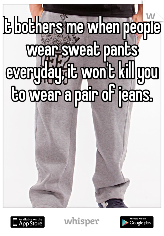 It bothers me when people wear sweat pants everyday, it won't kill you to wear a pair of jeans.