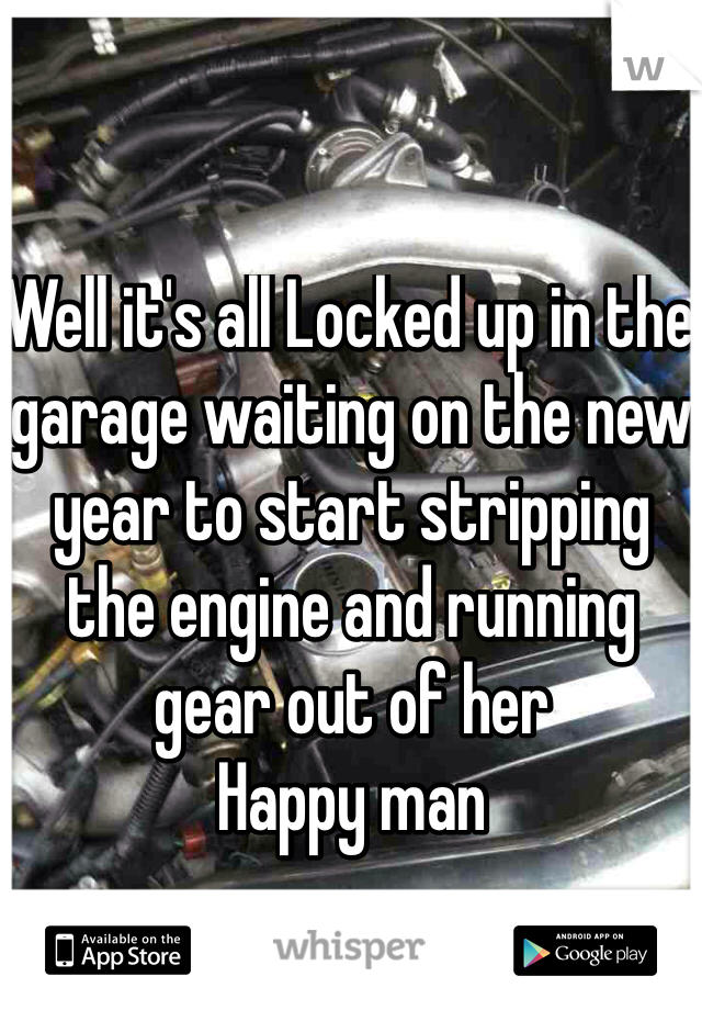 Well it's all Locked up in the garage waiting on the new year to start stripping the engine and running gear out of her  Happy man