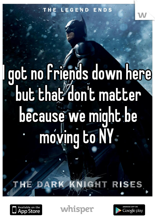 I got no friends down here but that don't matter because we might be moving to NY