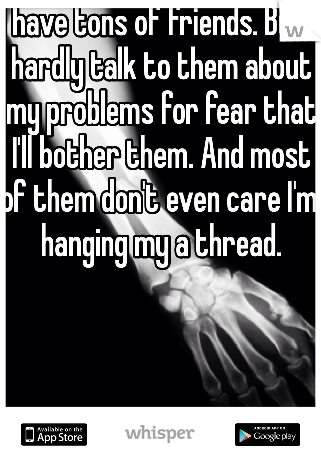 I have tons of friends. But I hardly talk to them about my problems for fear that I'll bother them. And most of them don't even care I'm hanging my a thread.