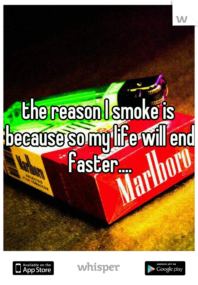 the reason I smoke is because so my life will end faster....