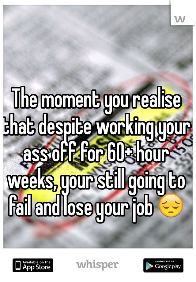 The moment you realise that despite working your ass off for 60+ hour weeks, your still going to fail and lose your job 😔