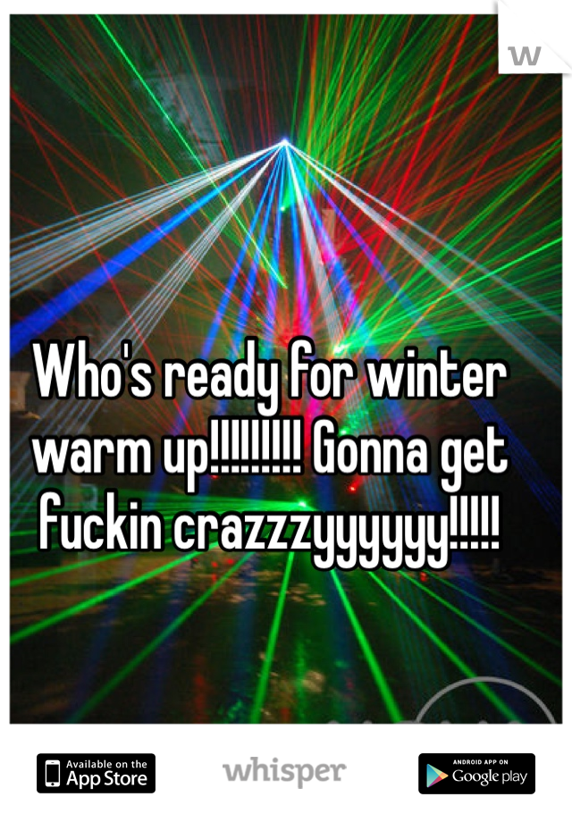 Who's ready for winter warm up!!!!!!!!! Gonna get fuckin crazzzyyyyyy!!!!!