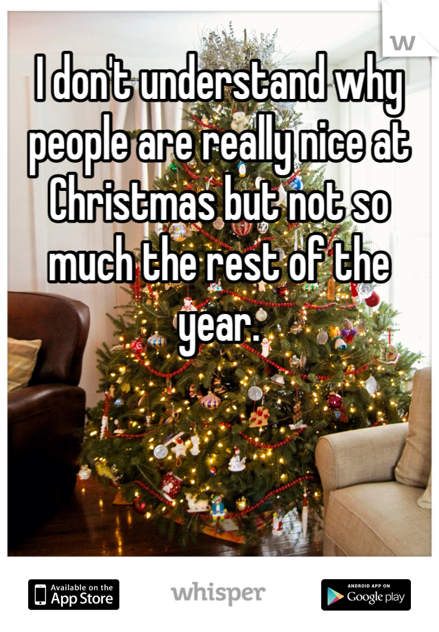 I don't understand why people are really nice at Christmas but not so much the rest of the year.