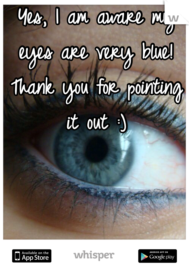 Yes, I am aware my eyes are very blue! Thank you for pointing it out :)