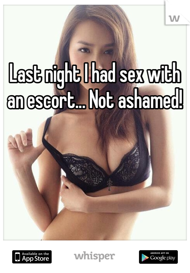 Last night I had sex with an escort... Not ashamed!