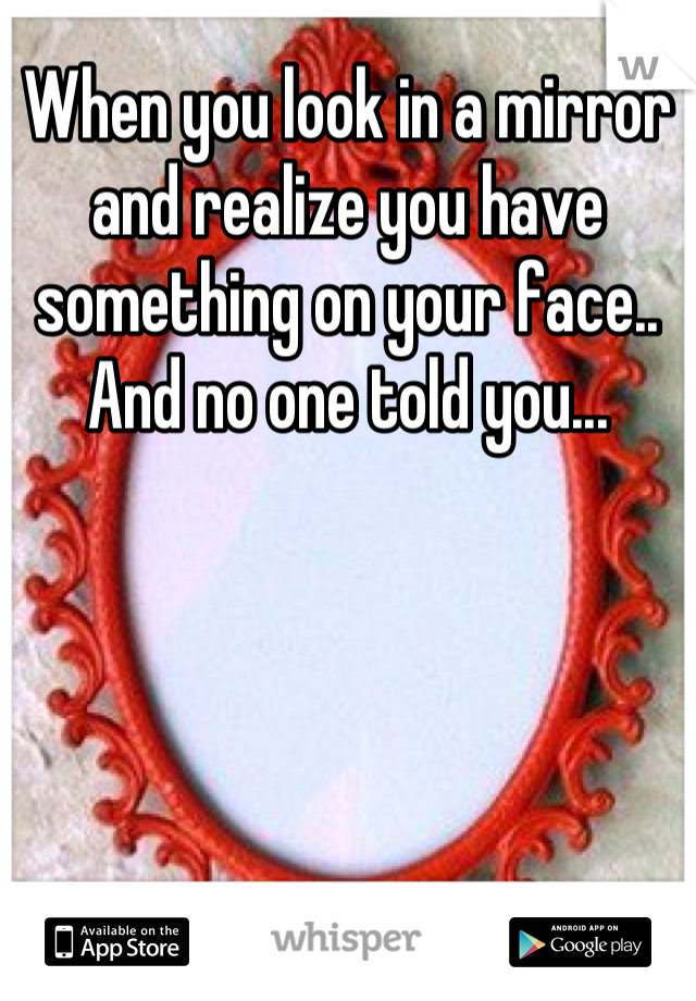 When you look in a mirror and realize you have something on your face.. And no one told you...