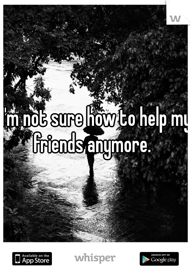 I'm not sure how to help my friends anymore.