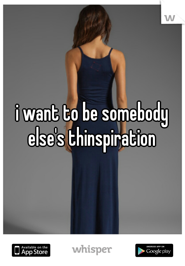 i want to be somebody else's thinspiration