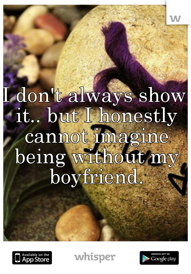 I don't always show it.. but I honestly cannot imagine being without my boyfriend.