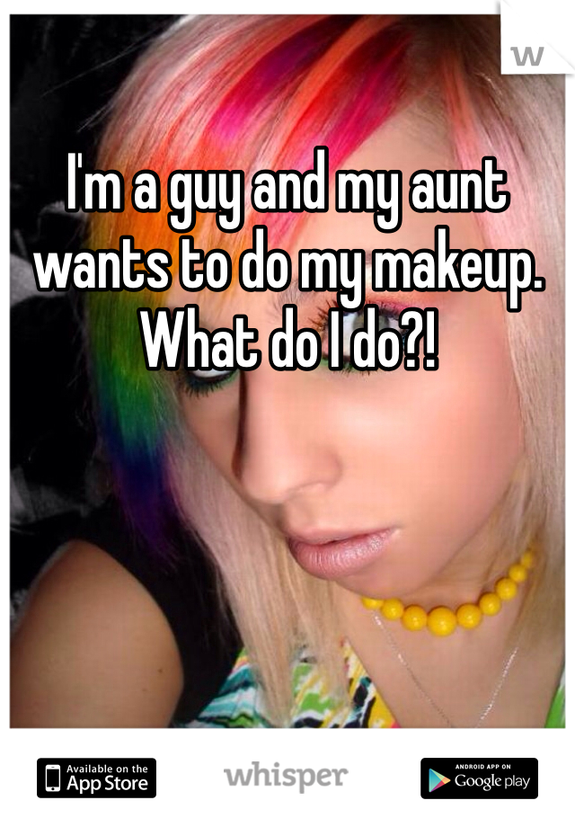 I'm a guy and my aunt wants to do my makeup. What do I do?!