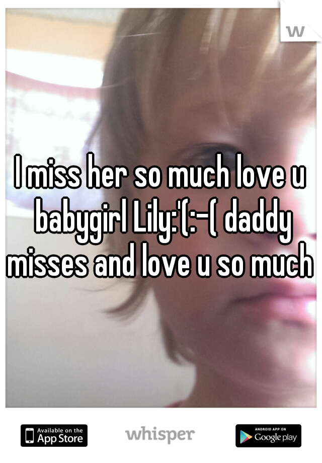 I miss her so much love u babygirl Lily:'(:-( daddy misses and love u so much