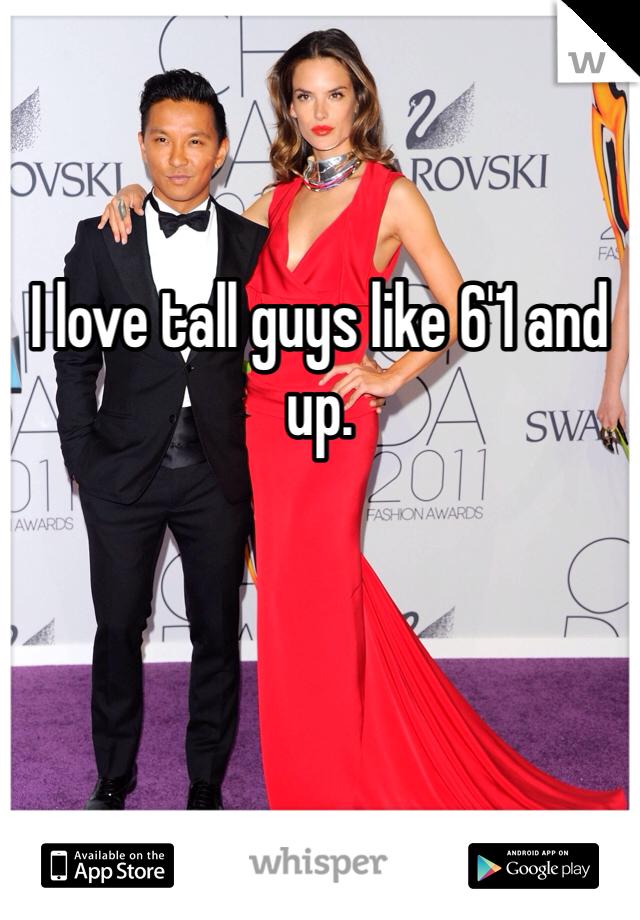 I love tall guys like 6'1 and up.