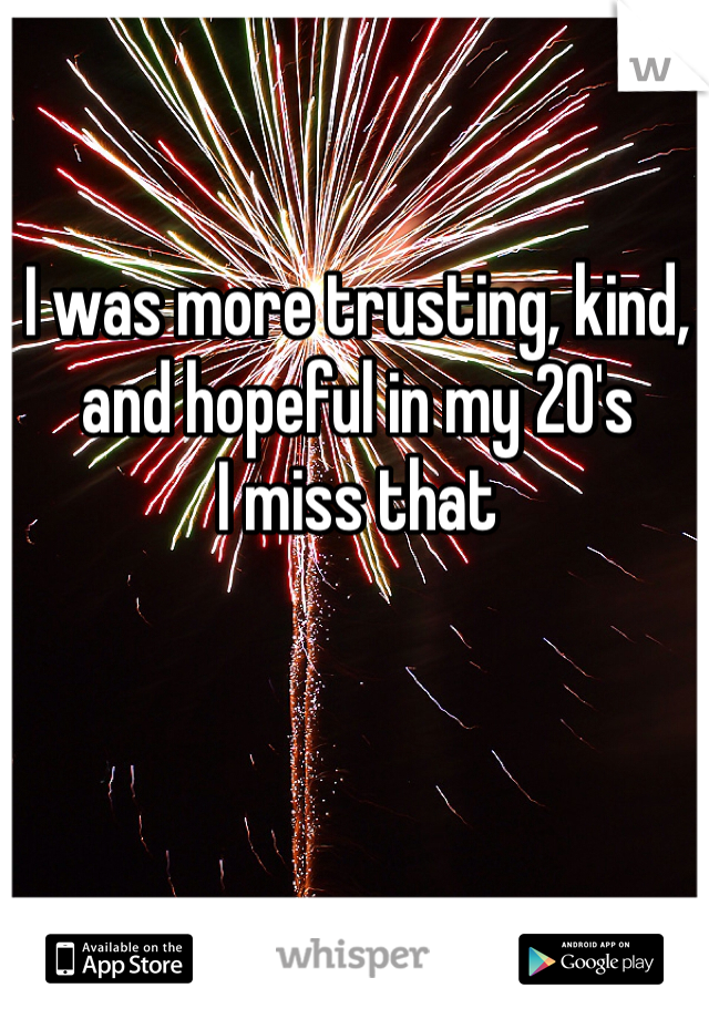 I was more trusting, kind, and hopeful in my 20's I miss that