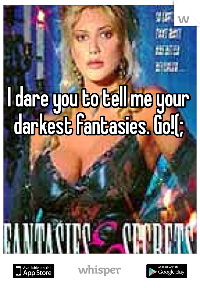 I dare you to tell me your darkest fantasies. Go!(;