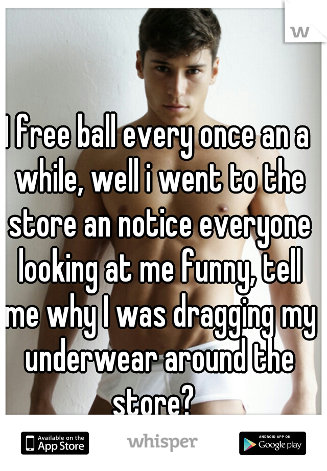 I free ball every once an a while, well i went to the store an notice everyone looking at me funny, tell me why I was dragging my underwear around the store?