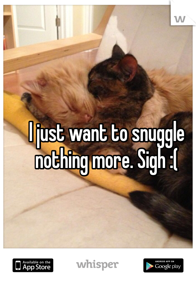 I just want to snuggle nothing more. Sigh :(