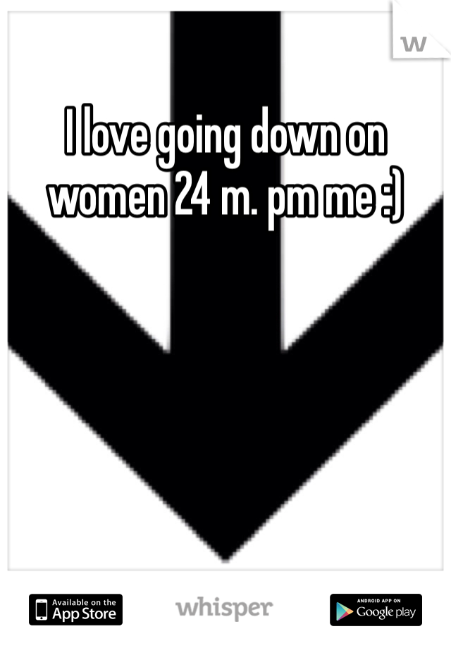 I love going down on women 24 m. pm me :)
