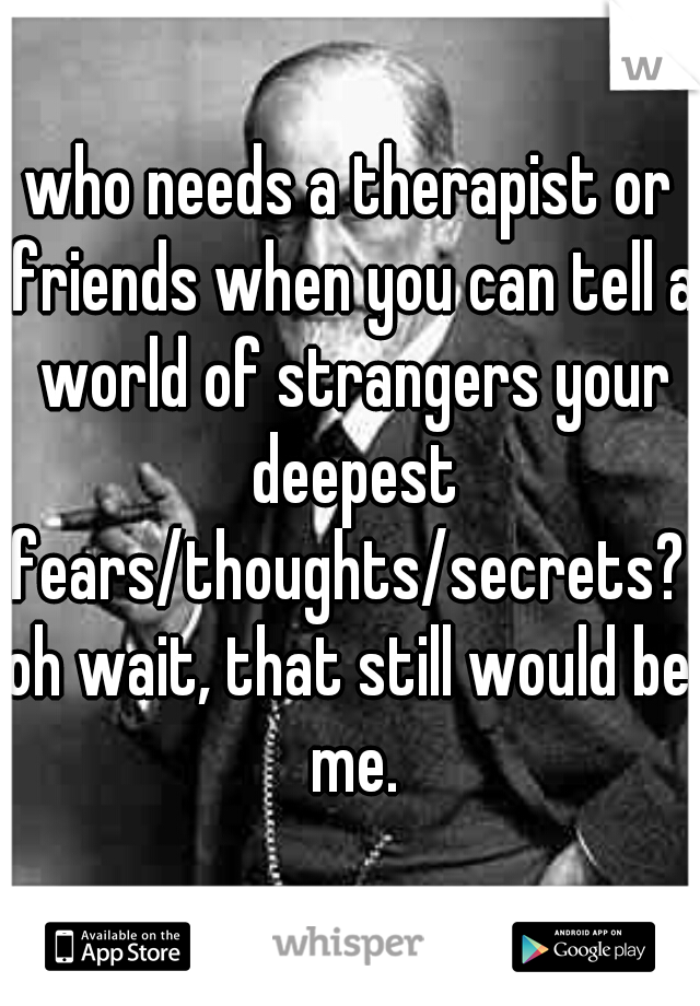who needs a therapist or friends when you can tell a world of strangers your deepest fears/thoughts/secrets?  oh wait, that still would be me.