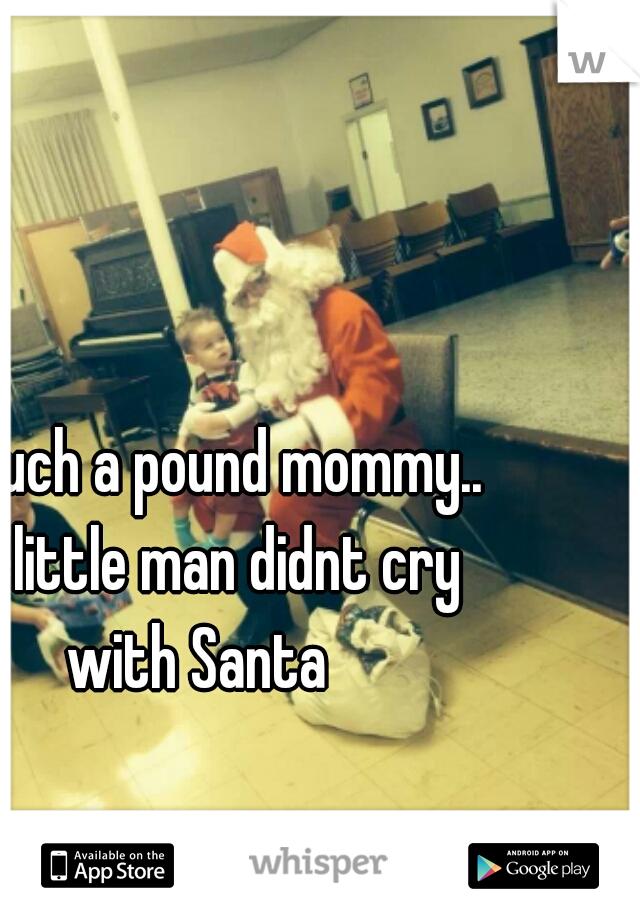 I'm such a pound mommy.. my little man didnt cry with Santa