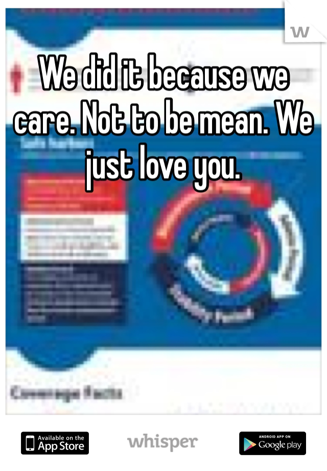 We did it because we care. Not to be mean. We just love you.