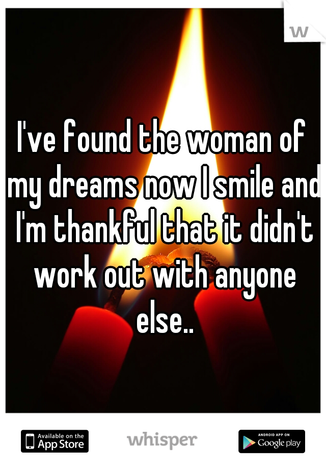 I've found the woman of my dreams now I smile and I'm thankful that it didn't work out with anyone else..