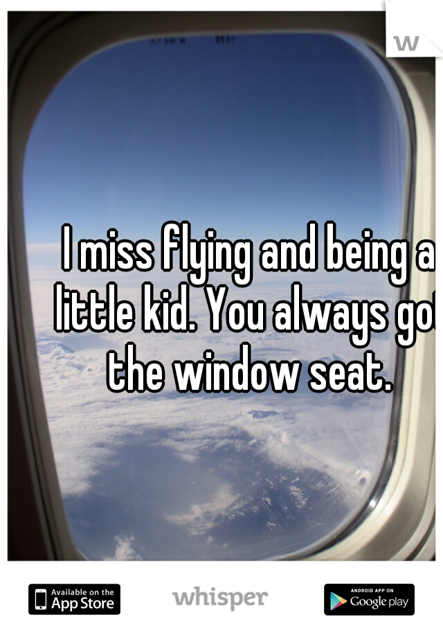 I miss flying and being a little kid. You always got the window seat.