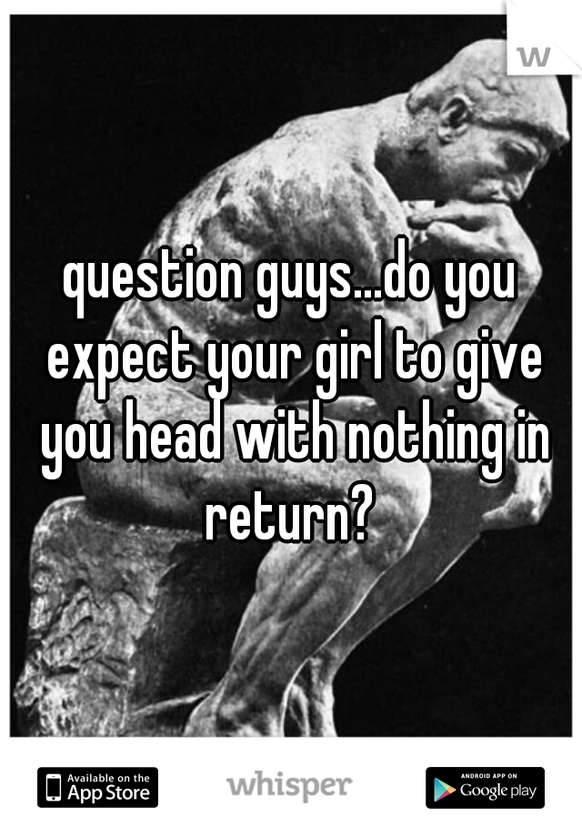 question guys...do you expect your girl to give you head with nothing in return?