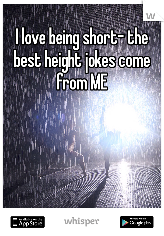 I love being short- the best height jokes come from ME