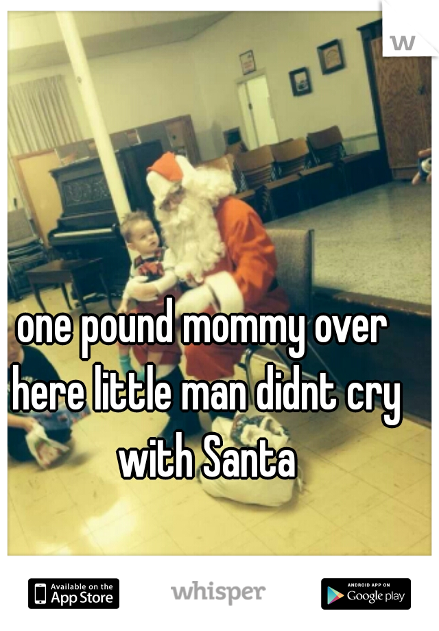 one pound mommy over here little man didnt cry with Santa