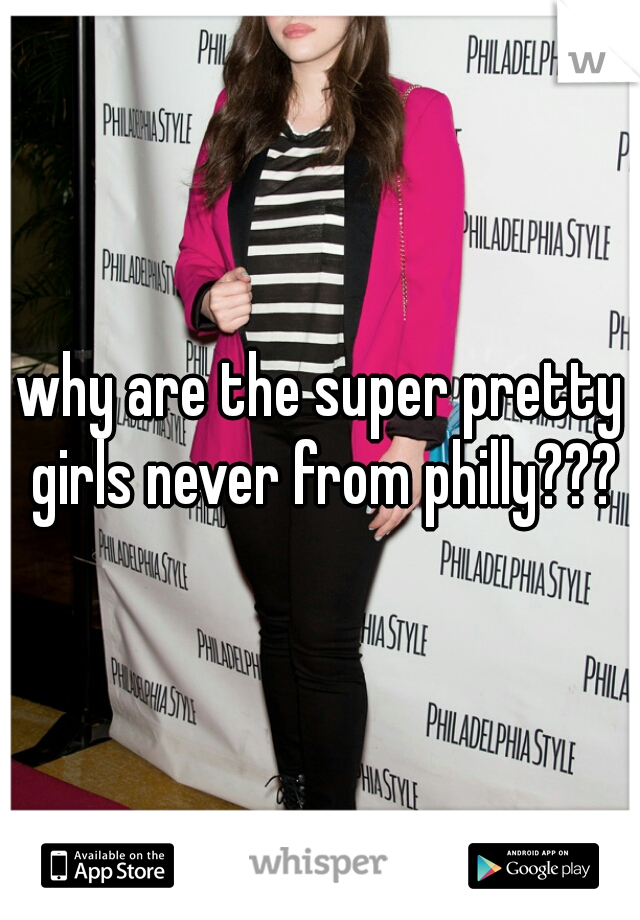 why are the super pretty girls never from philly???