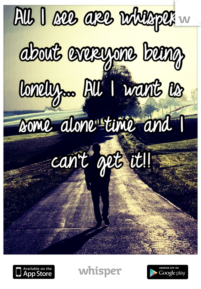 All I see are whispers about everyone being lonely... All I want is some alone time and I can't get it!!