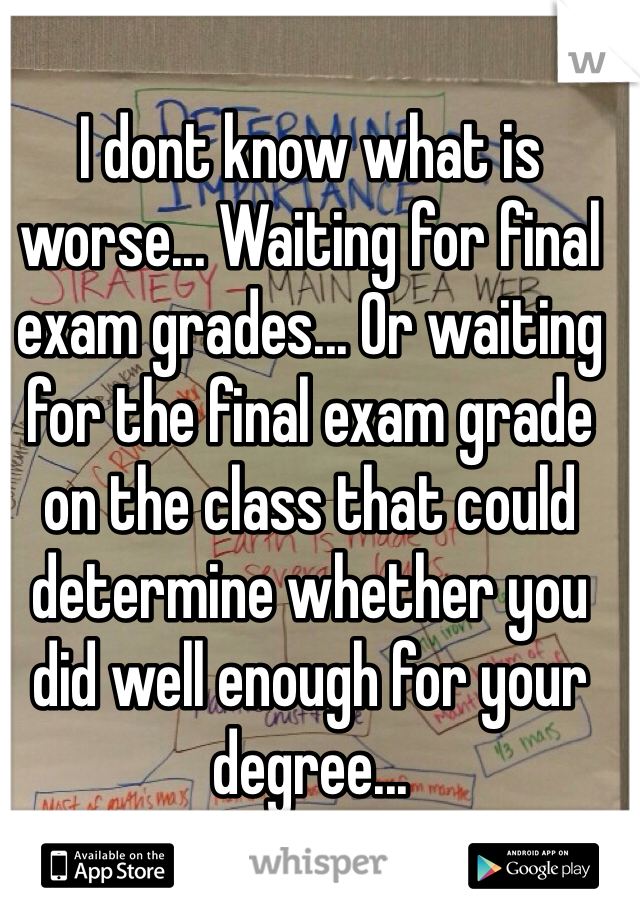 I dont know what is worse... Waiting for final exam grades... Or waiting for the final exam grade on the class that could determine whether you did well enough for your degree...