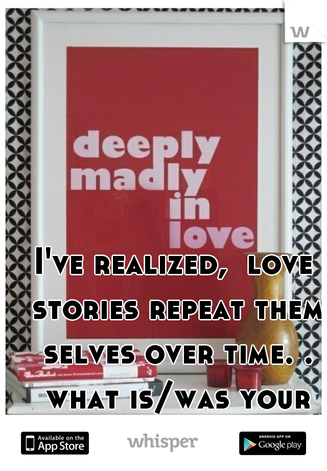 I've realized,  love stories repeat them selves over time. . what is/was your love story??