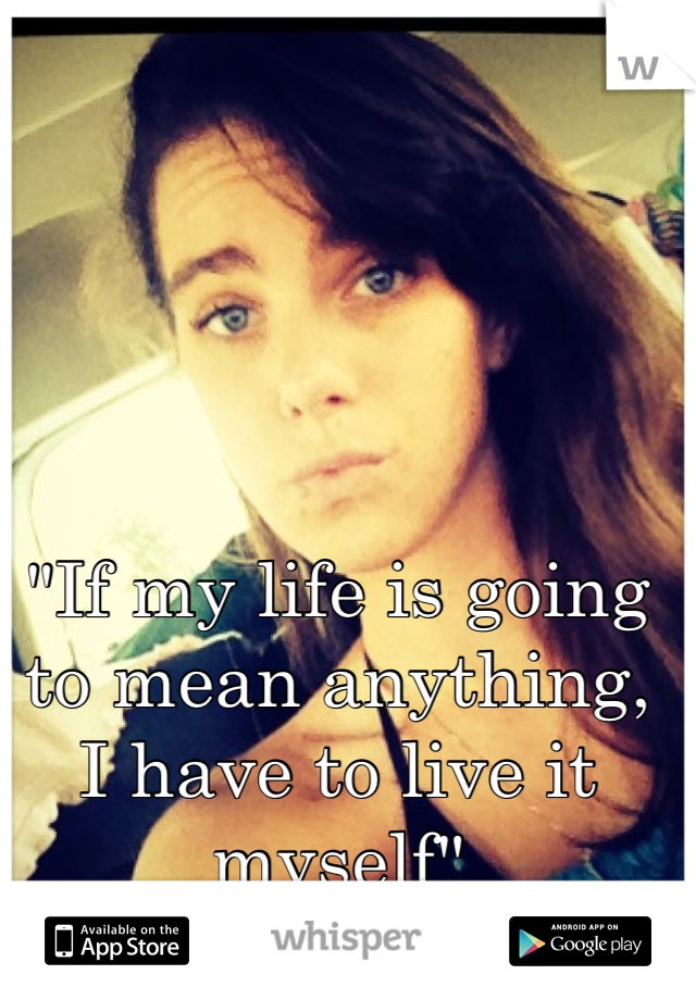 """""""If my life is going to mean anything, I have to live it myself"""""""