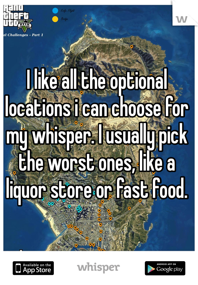 I like all the optional locations i can choose for my whisper. I usually pick the worst ones, like a liquor store or fast food.