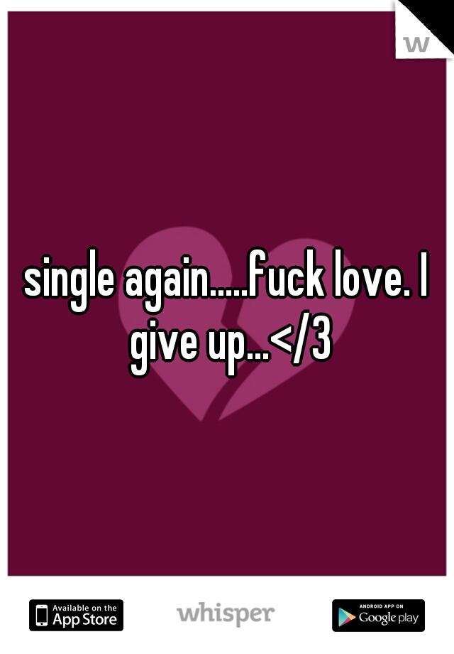 single again.....fuck love. I give up...</3