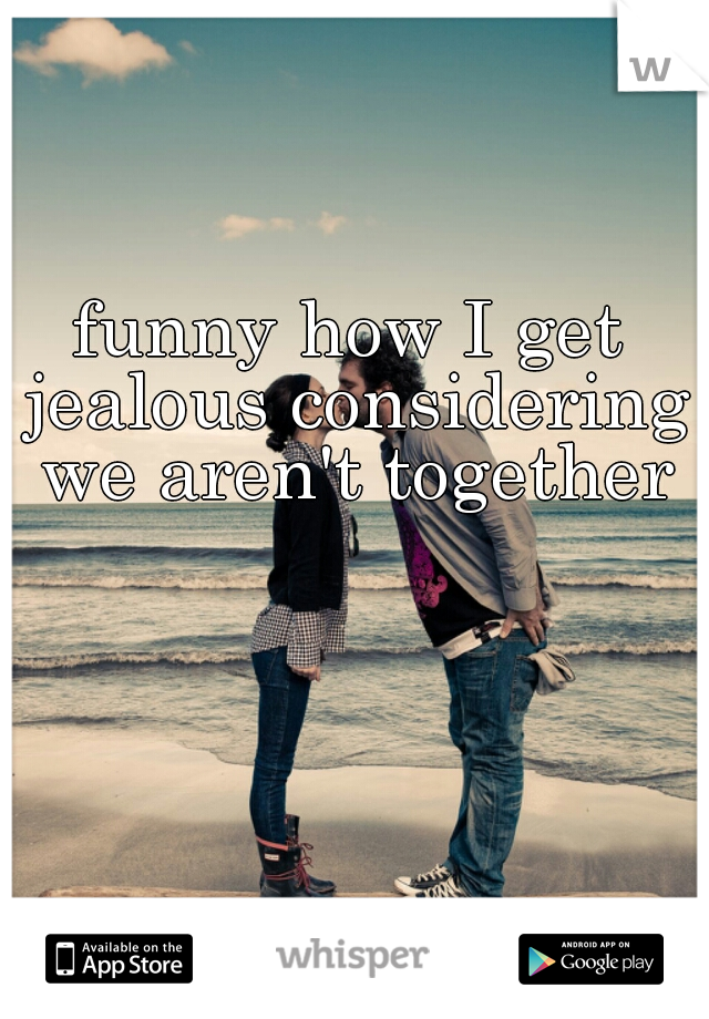 funny how I get jealous considering we aren't together